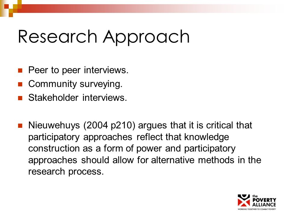 Research Approach Peer to peer interviews. Community surveying. Stakeholder interviews. Nieuwehuys (2004 p210) argues that it is critical that partici