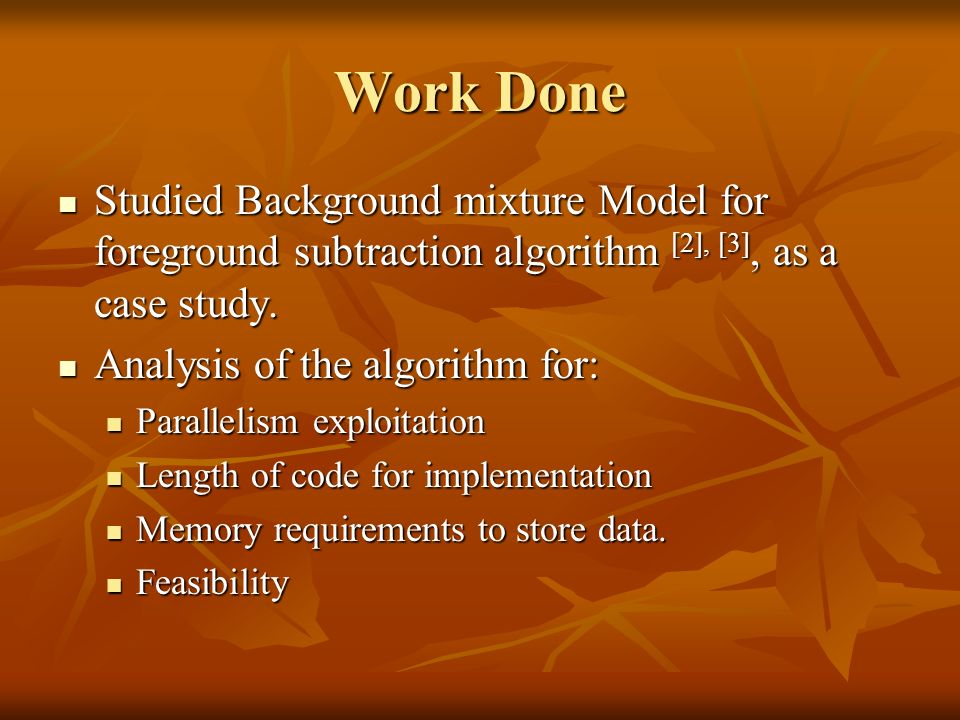 Work Done Studied Background mixture Model for foreground subtraction algorithm [2], [3], as a case study.