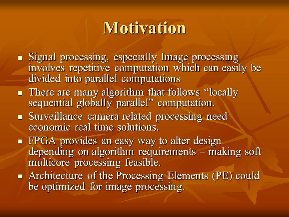 Motivation Signal processing, especially Image processing involves repetitive computation which can easily be divided into parallel computations Signal processing, especially Image processing involves repetitive computation which can easily be divided into parallel computations There are many algorithm that follows locally sequential globally parallel computation.