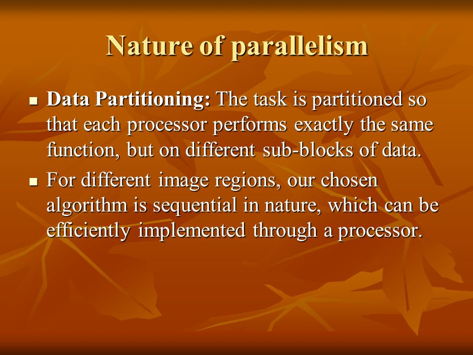 Nature of parallelism Data Partitioning: The task is partitioned so that each processor performs exactly the same function, but on different sub-blocks of data.