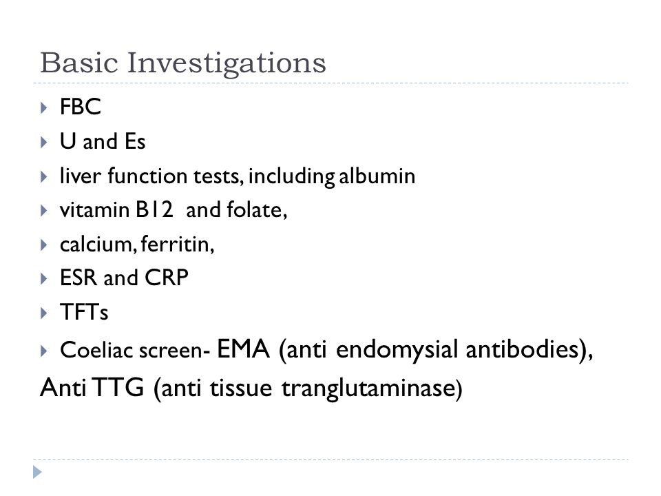 Basic Investigations FBC U and Es liver function tests, including albumin vitamin B12 and folate, calcium, ferritin, ESR and CRP TFTs Coeliac screen-