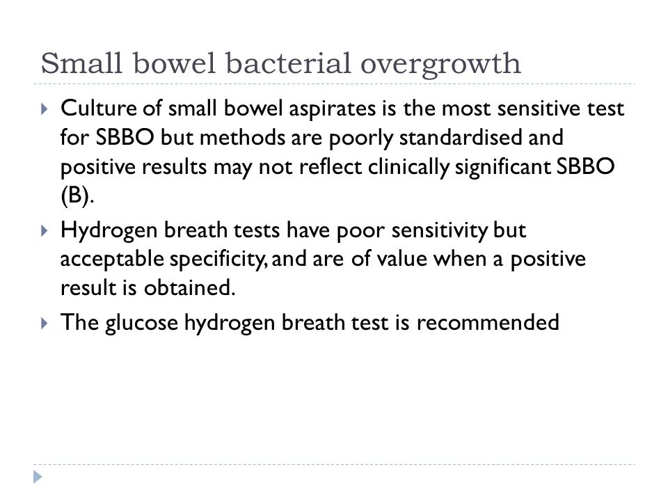 Small bowel bacterial overgrowth Culture of small bowel aspirates is the most sensitive test for SBBO but methods are poorly standardised and positive