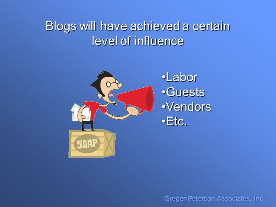 Blogs will have achieved a certain level of influence LaborLabor GuestsGuests VendorsVendors Etc.Etc.