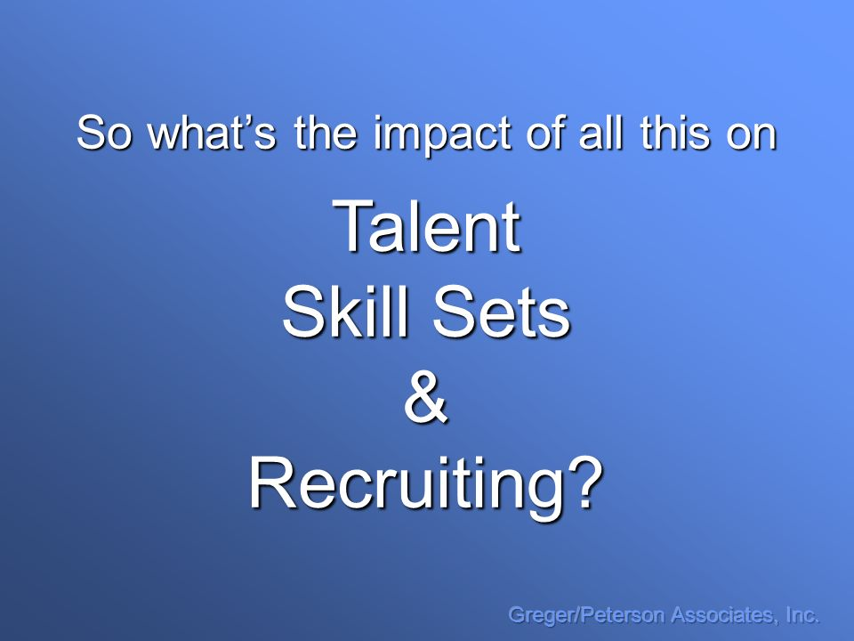 So whats the impact of all this on Talent Skill Sets &Recruiting?
