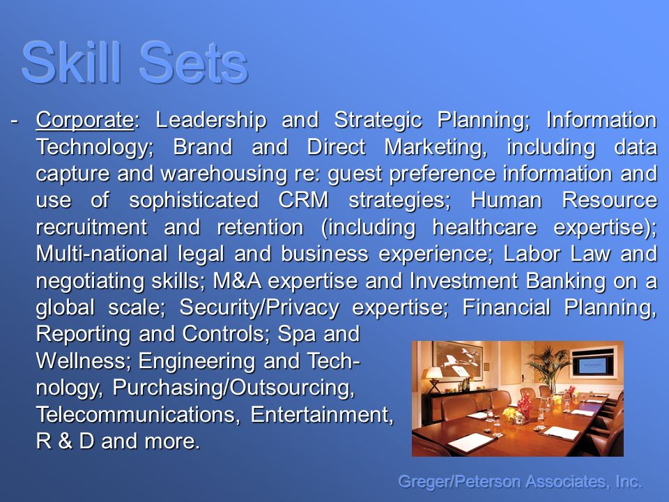 -Corporate: Leadership and Strategic Planning; Information Technology; Brand and Direct Marketing, including data capture and warehousing re: guest preference information and use of sophisticated CRM strategies; Human Resource recruitment and retention (including healthcare expertise); Multi-national legal and business experience; Labor Law and negotiating skills; M&A expertise and Investment Banking on a global scale; Security/Privacy expertise; Financial Planning, Reporting and Controls; Spa and Wellness; Engineering and Tech- nology, Purchasing/Outsourcing, Telecommunications, Entertainment, R & D and more.