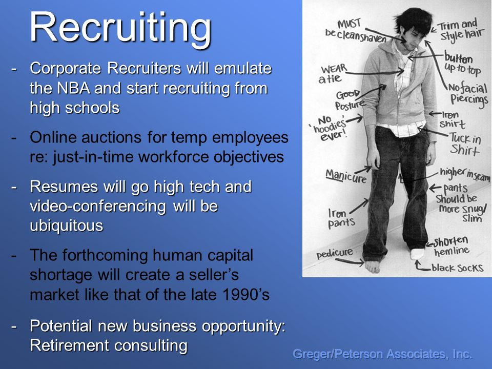 Recruiting -Corporate Recruiters will emulate the NBA and start recruiting from high schools - -Online auctions for temp employees re: just-in-time workforce objectives -Resumes will go high tech and video-conferencing will be ubiquitous - -The forthcoming human capital shortage will create a sellers market like that of the late 1990s -Potential new business opportunity: Retirement consulting