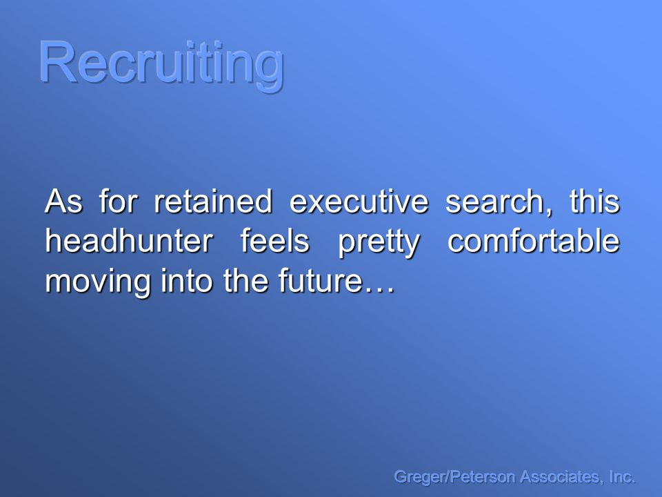 As for retained executive search, this headhunter feels pretty comfortable moving into the future…