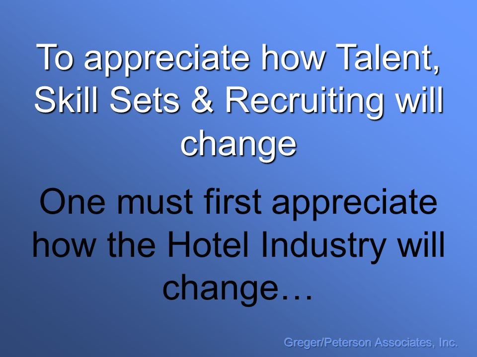 To appreciate how Talent, Skill Sets & Recruiting will change One must first appreciate how the Hotel Industry will change…
