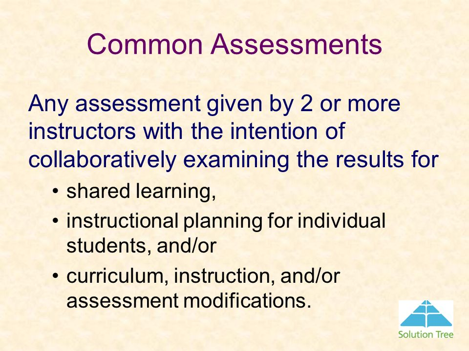 Common Assessments Any assessment given by 2 or more instructors with the intention of collaboratively examining the results for shared learning, inst