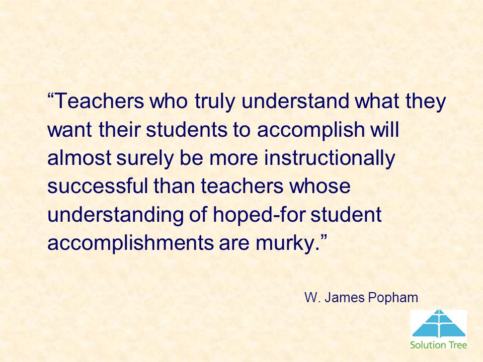 Teachers who truly understand what they want their students to accomplish will almost surely be more instructionally successful than teachers whose un