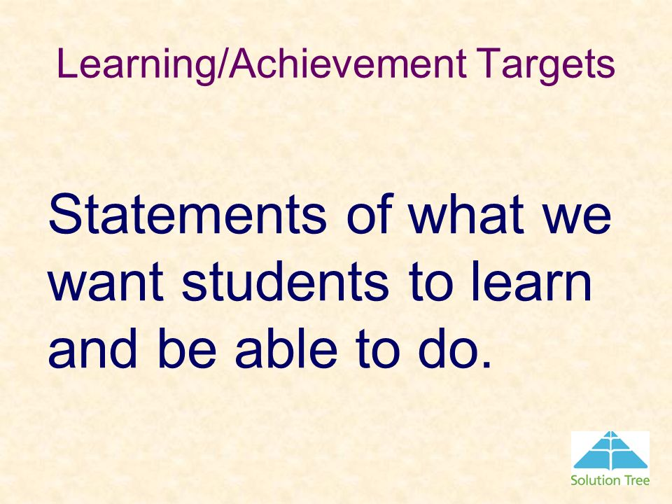 Learning/Achievement Targets Statements of what we want students to learn and be able to do.