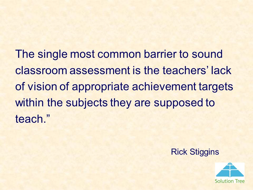 The single most common barrier to sound classroom assessment is the teachers lack of vision of appropriate achievement targets within the subjects the