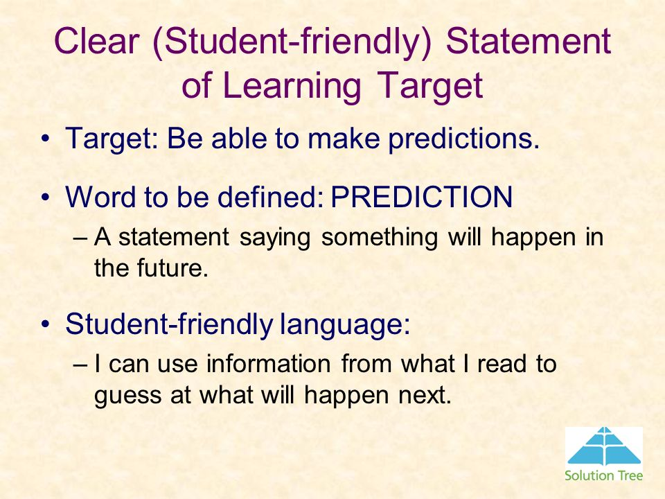 Clear (Student-friendly) Statement of Learning Target Target: Be able to make predictions. Word to be defined: PREDICTION –A statement saying somethin