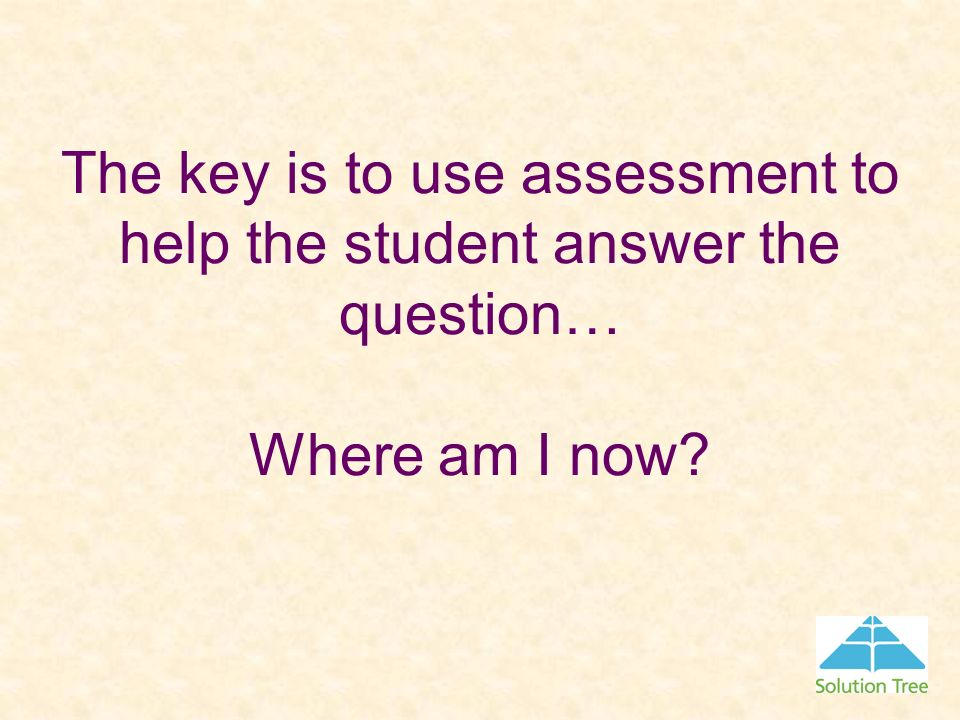 The key is to use assessment to help the student answer the question… Where am I now?