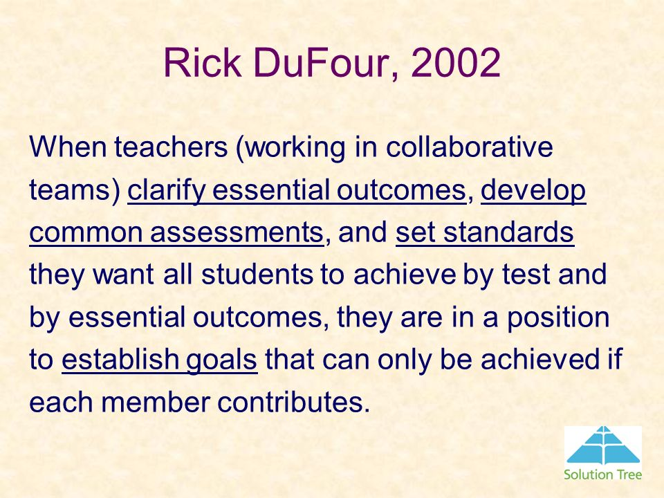Rick DuFour, 2002 When teachers (working in collaborative teams) clarify essential outcomes, develop common assessments, and set standards they want a