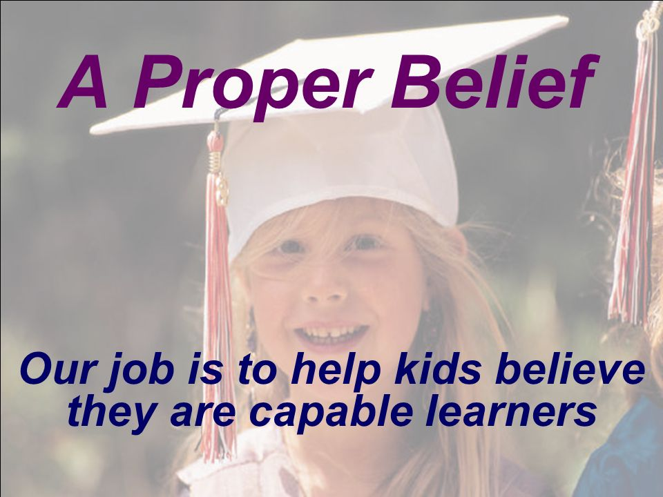 Our job is to help kids believe they are capable learners A Proper Belief