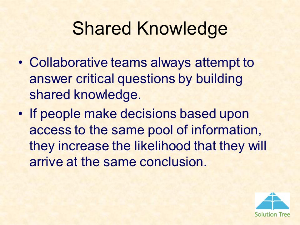 Shared Knowledge Collaborative teams always attempt to answer critical questions by building shared knowledge. If people make decisions based upon acc