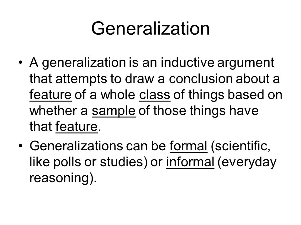 Generalization A generalization is an inductive argument that attempts to draw a conclusion about a feature of a whole class of things based on whether a sample of those things have that feature.