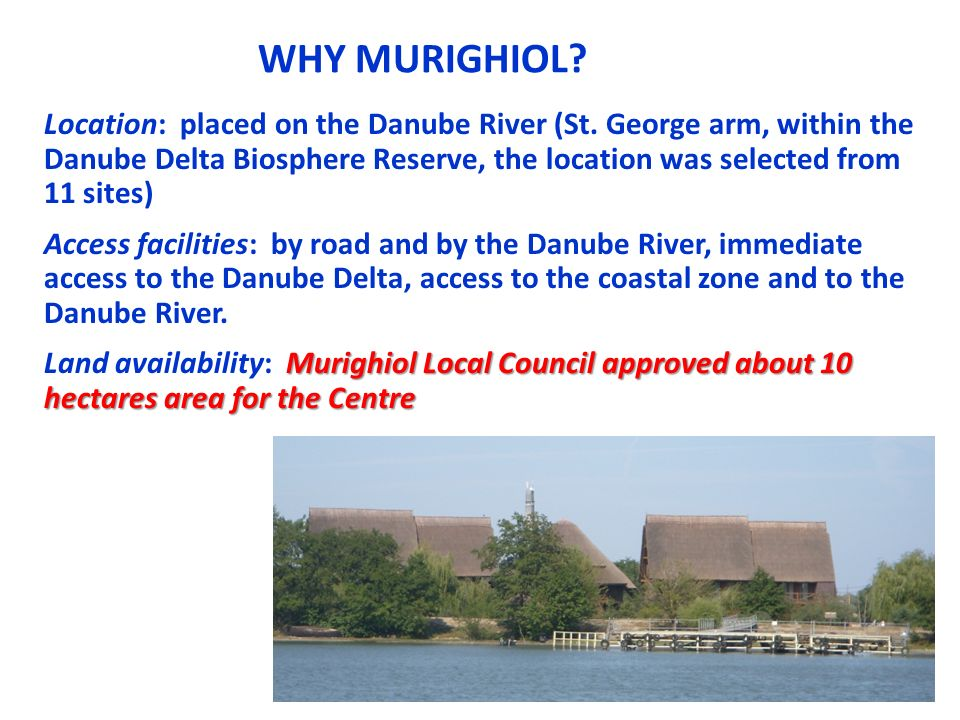 WHY MURIGHIOL? Location: placed on the Danube River (St. George arm, within the Danube Delta Biosphere Reserve, the location was selected from 11 site