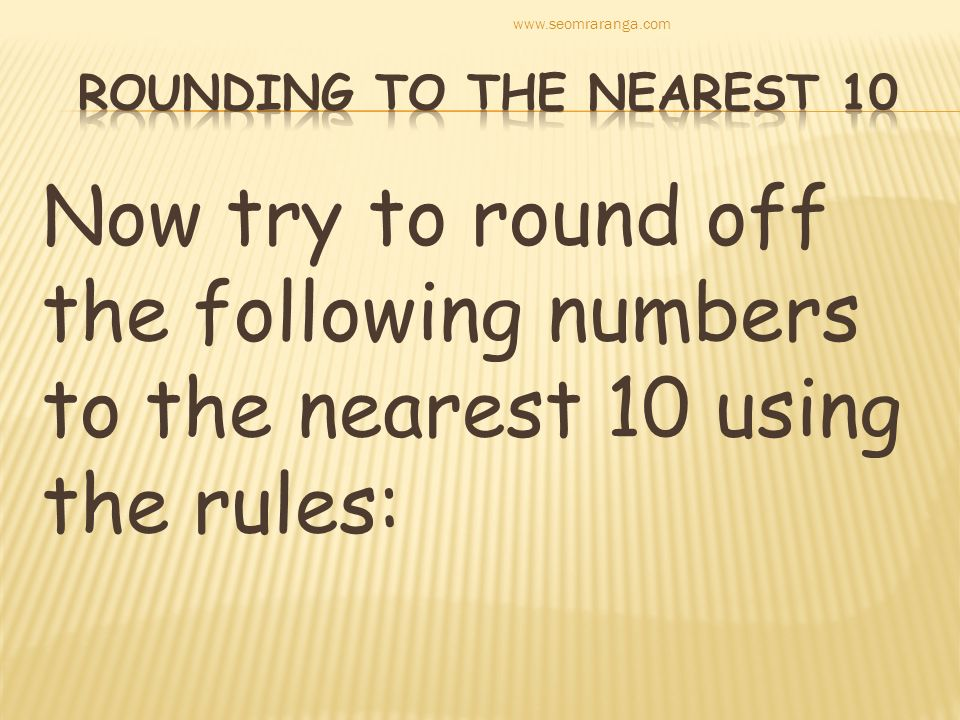 Now try to round off the following numbers to the nearest 10 using the rules: www.seomraranga.com