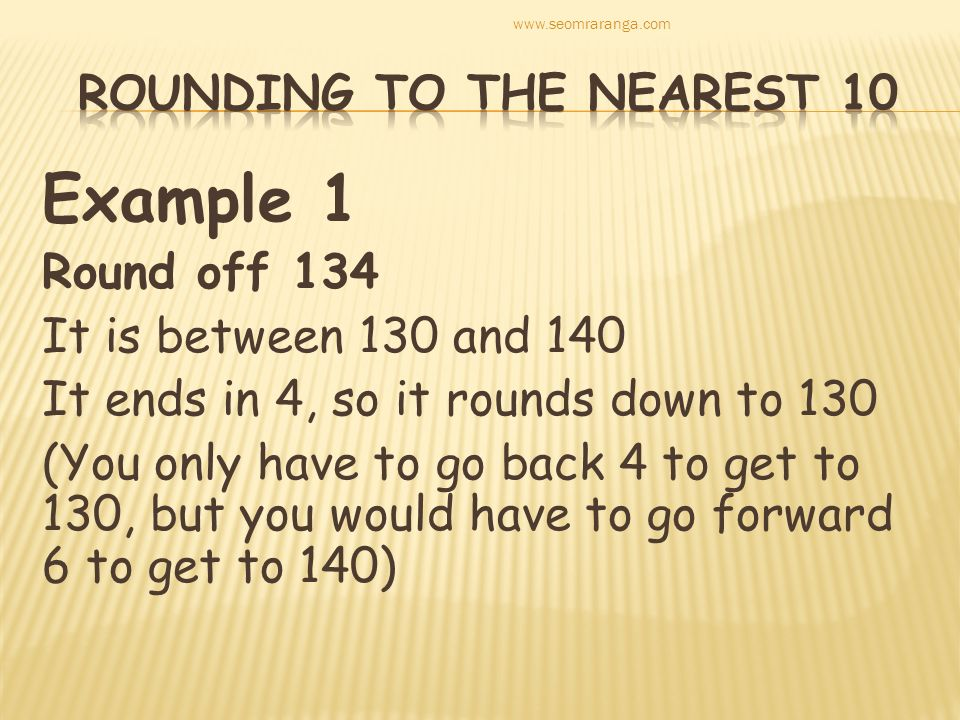 Example 1 Round off 134 It is between 130 and 140 It ends in 4, so it rounds down to 130 (You only have to go back 4 to get to 130, but you would have to go forward 6 to get to 140) www.seomraranga.com