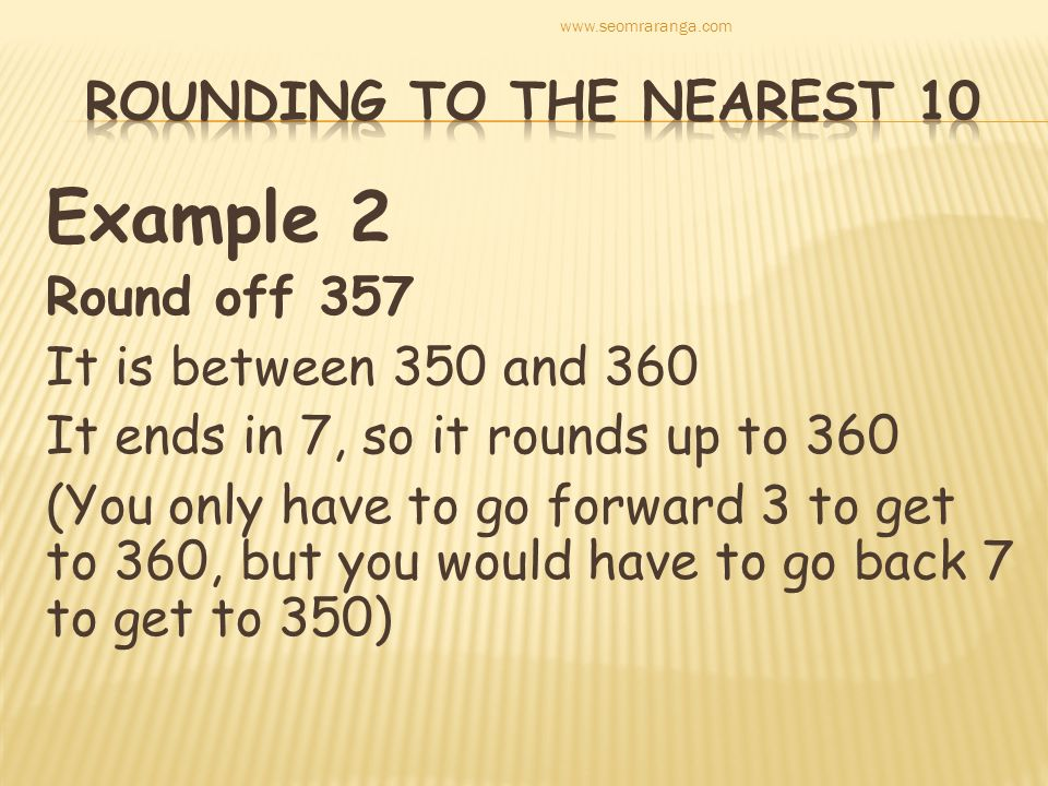 Example 2 Round off 357 It is between 350 and 360 It ends in 7, so it rounds up to 360 (You only have to go forward 3 to get to 360, but you would hav