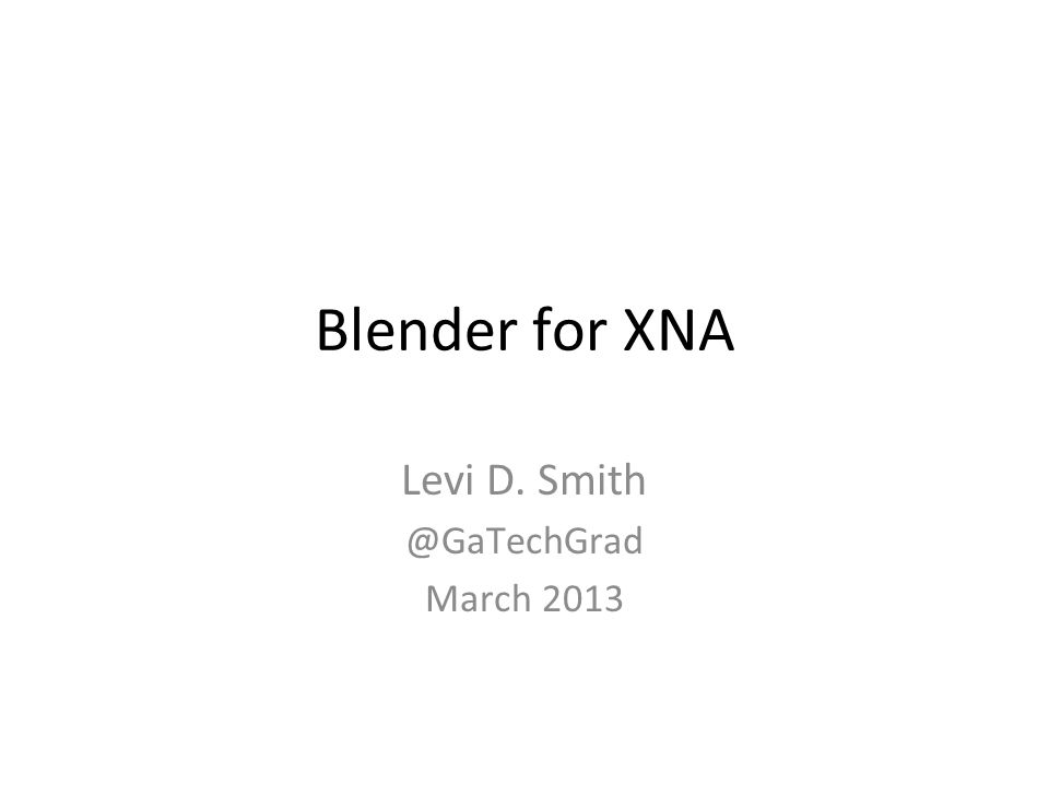 Blender for XNA Levi D. Smith @GaTechGrad March 2013