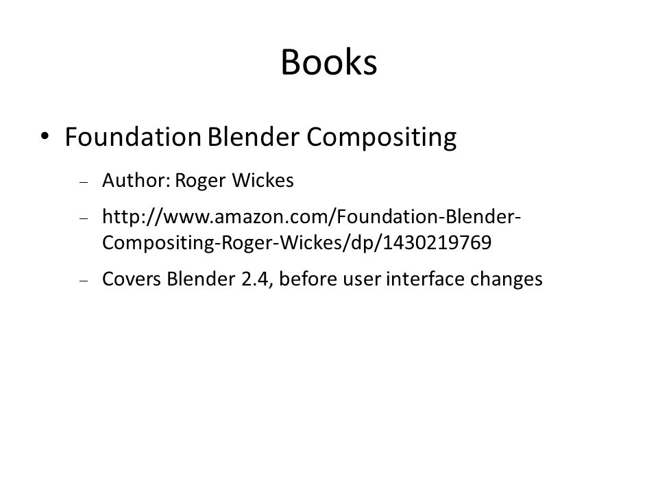 Books Foundation Blender Compositing Author: Roger Wickes http://www.amazon.com/Foundation-Blender- Compositing-Roger-Wickes/dp/1430219769 Covers Blender 2.4, before user interface changes
