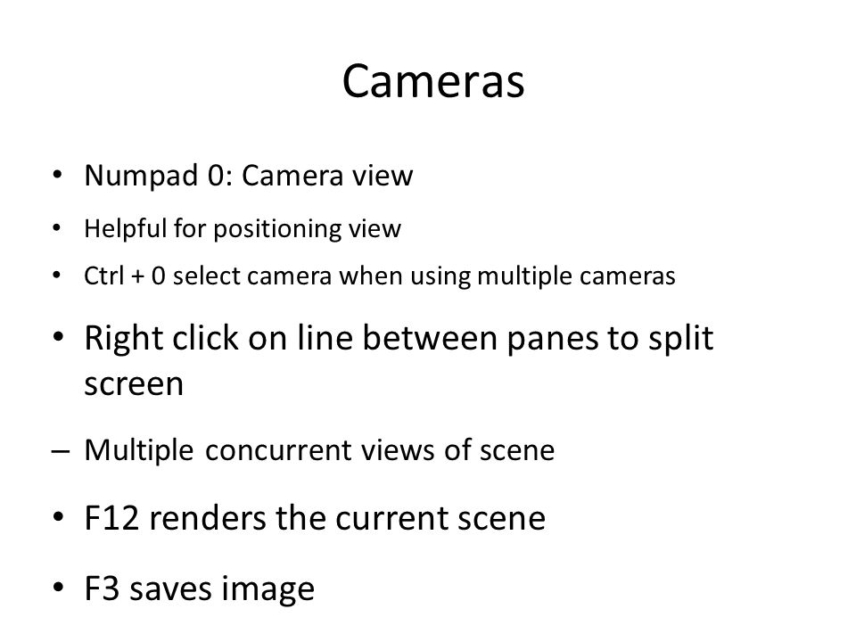 Cameras Numpad 0: Camera view Helpful for positioning view Ctrl + 0 select camera when using multiple cameras Right click on line between panes to split screen – Multiple concurrent views of scene F12 renders the current scene F3 saves image