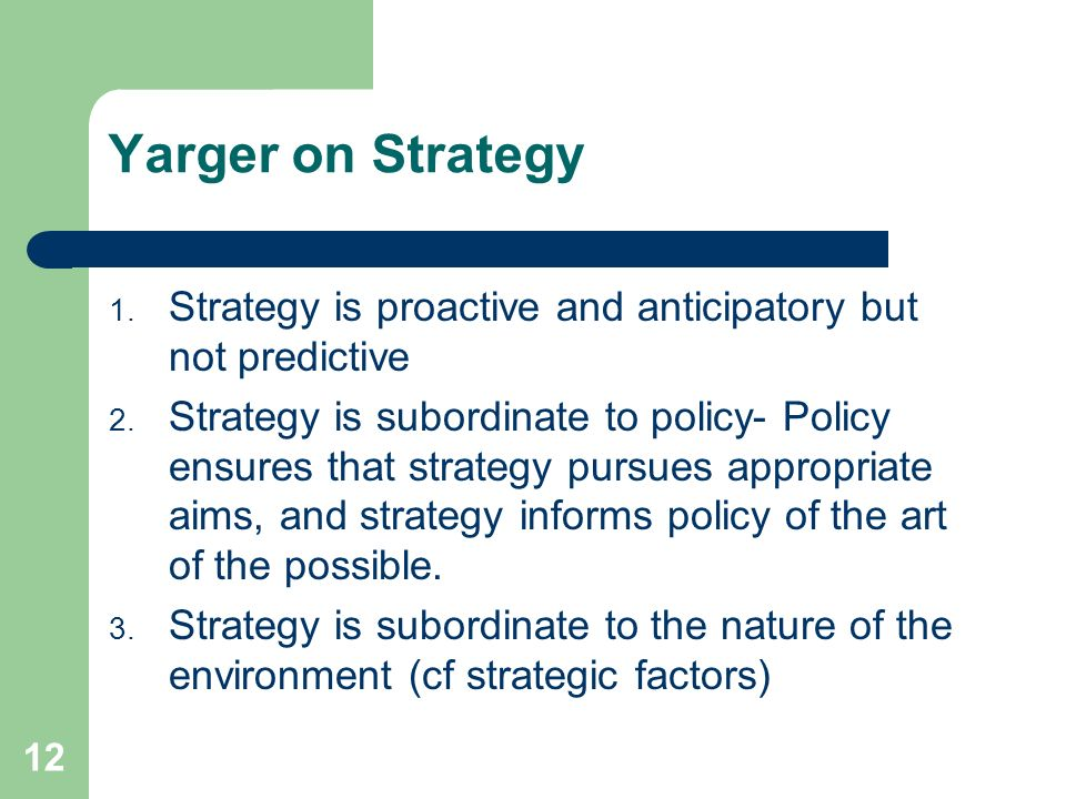 12 Yarger on Strategy 1. Strategy is proactive and anticipatory but not predictive 2. Strategy is subordinate to policy- Policy ensures that strategy