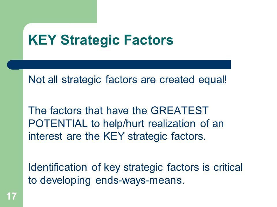17 KEY Strategic Factors Not all strategic factors are created equal! The factors that have the GREATEST POTENTIAL to help/hurt realization of an inte