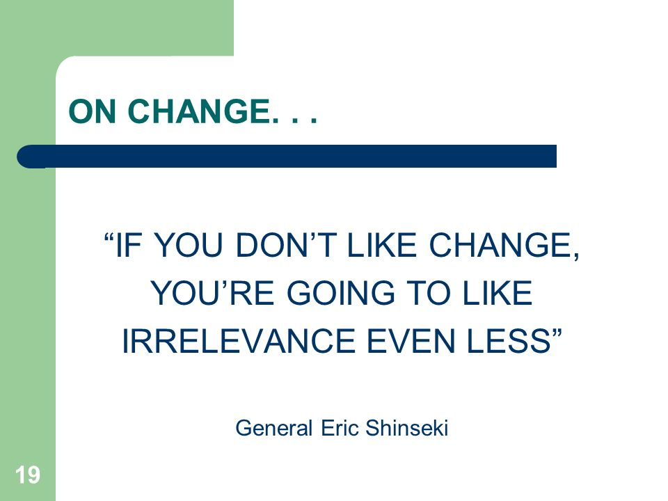 19 ON CHANGE... IF YOU DONT LIKE CHANGE, YOURE GOING TO LIKE IRRELEVANCE EVEN LESS General Eric Shinseki