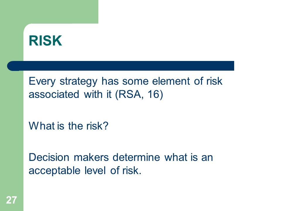 27 RISK Every strategy has some element of risk associated with it (RSA, 16) What is the risk? Decision makers determine what is an acceptable level o