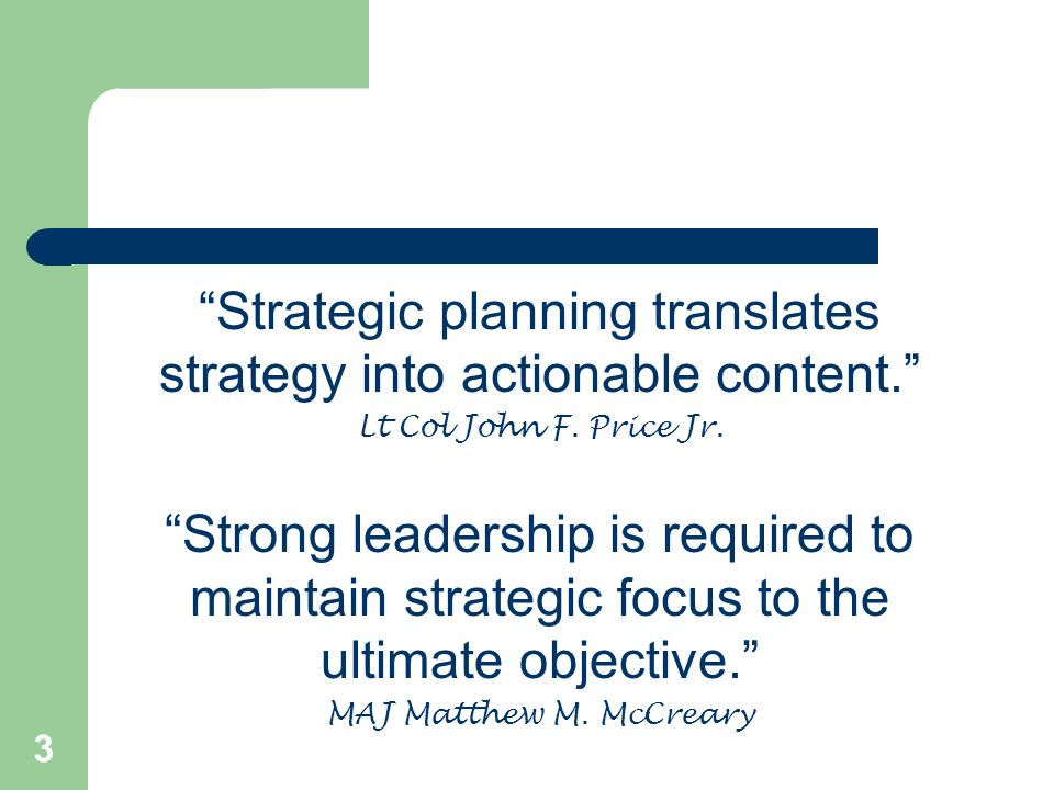 3 Strategic planning translates strategy into actionable content. Lt Col John F. Price Jr. Strong leadership is required to maintain strategic focus t