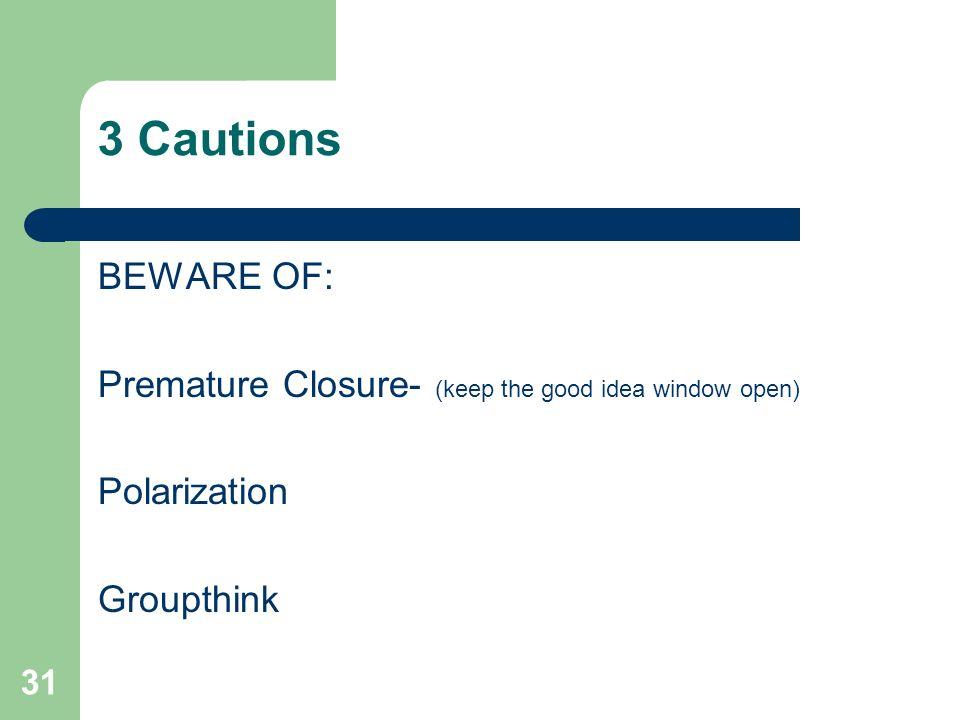 31 3 Cautions BEWARE OF: Premature Closure- (keep the good idea window open) Polarization Groupthink