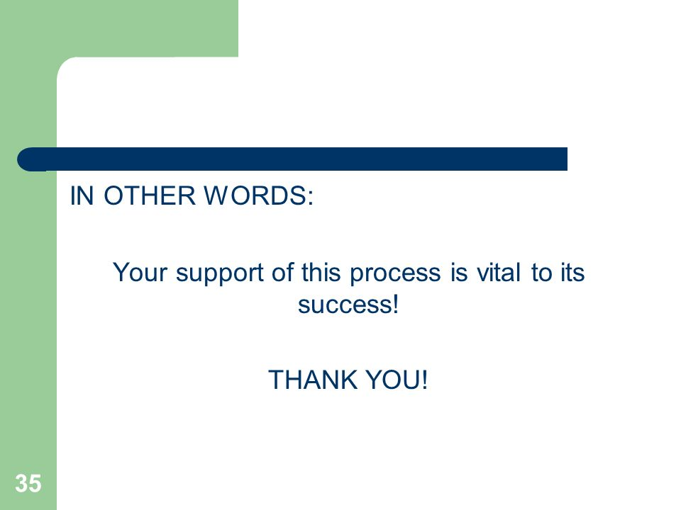35 IN OTHER WORDS: Your support of this process is vital to its success! THANK YOU!