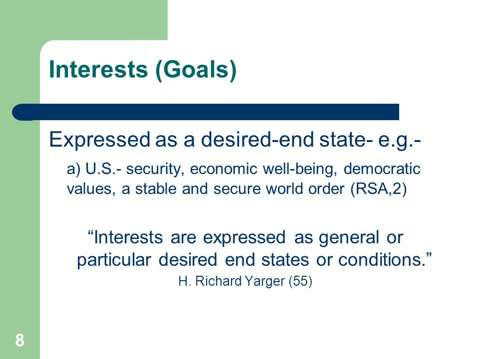 8 Interests (Goals) Expressed as a desired-end state- e.g.- a) U.S.- security, economic well-being, democratic values, a stable and secure world order