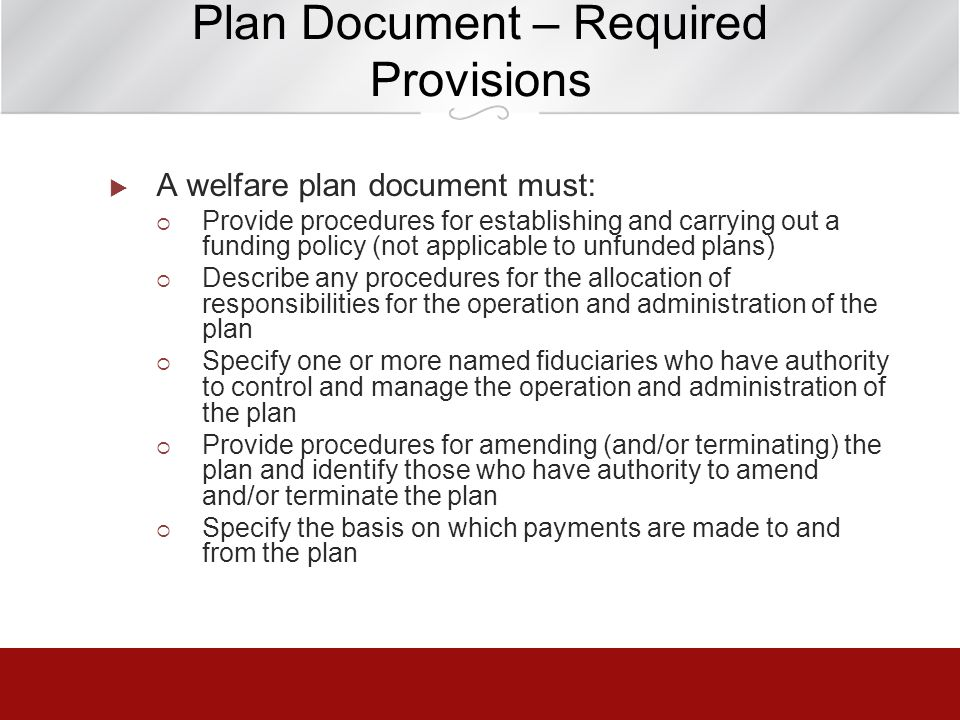 Plan Document – Required Provisions A welfare plan document must: Provide procedures for establishing and carrying out a funding policy (not applicabl