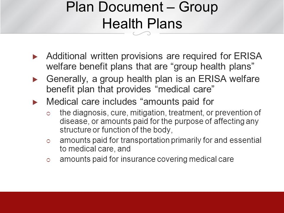 Plan Document – Group Health Plans Additional written provisions are required for ERISA welfare benefit plans that are group health plans Generally, a