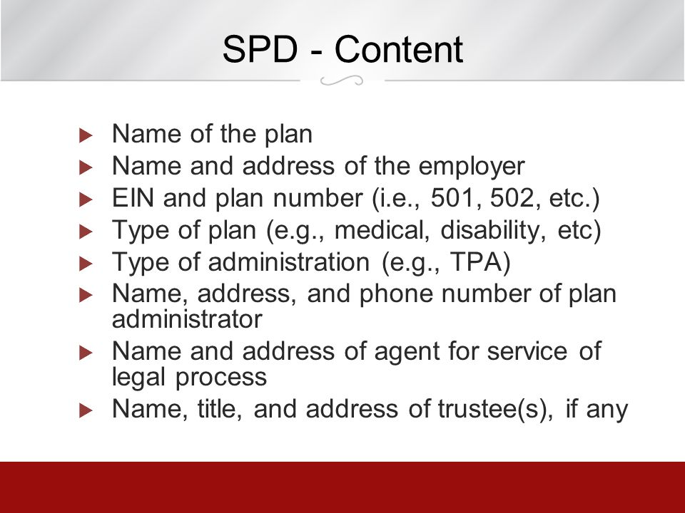 SPD - Content Name of the plan Name and address of the employer EIN and plan number (i.e., 501, 502, etc.) Type of plan (e.g., medical, disability, et