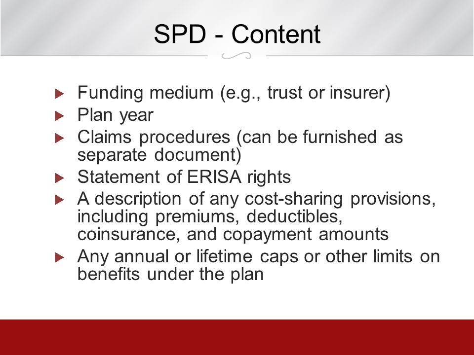 SPD - Content Funding medium (e.g., trust or insurer) Plan year Claims procedures (can be furnished as separate document) Statement of ERISA rights A
