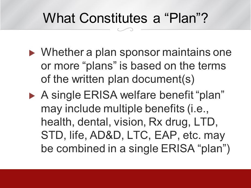 What Constitutes a Plan? Whether a plan sponsor maintains one or more plans is based on the terms of the written plan document(s) A single ERISA welfa
