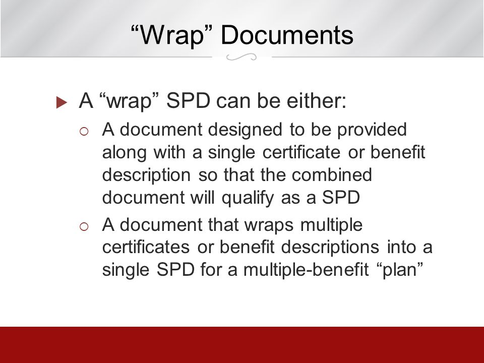 Wrap Documents A wrap SPD can be either: A document designed to be provided along with a single certificate or benefit description so that the combine