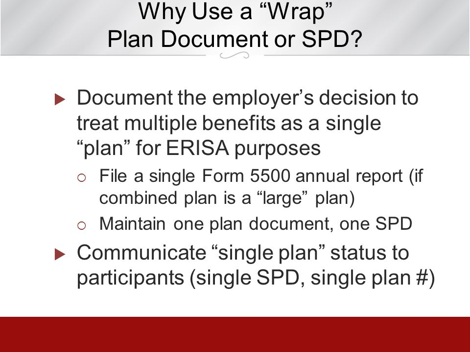 Why Use a Wrap Plan Document or SPD? Document the employers decision to treat multiple benefits as a single plan for ERISA purposes File a single Form
