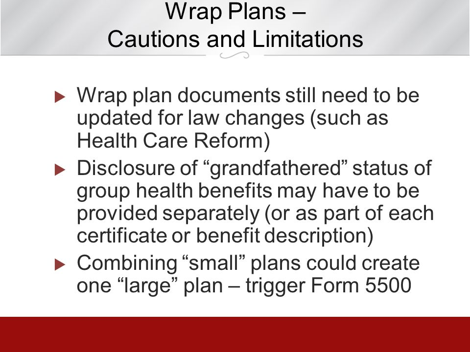 Wrap Plans – Cautions and Limitations Wrap plan documents still need to be updated for law changes (such as Health Care Reform) Disclosure of grandfat
