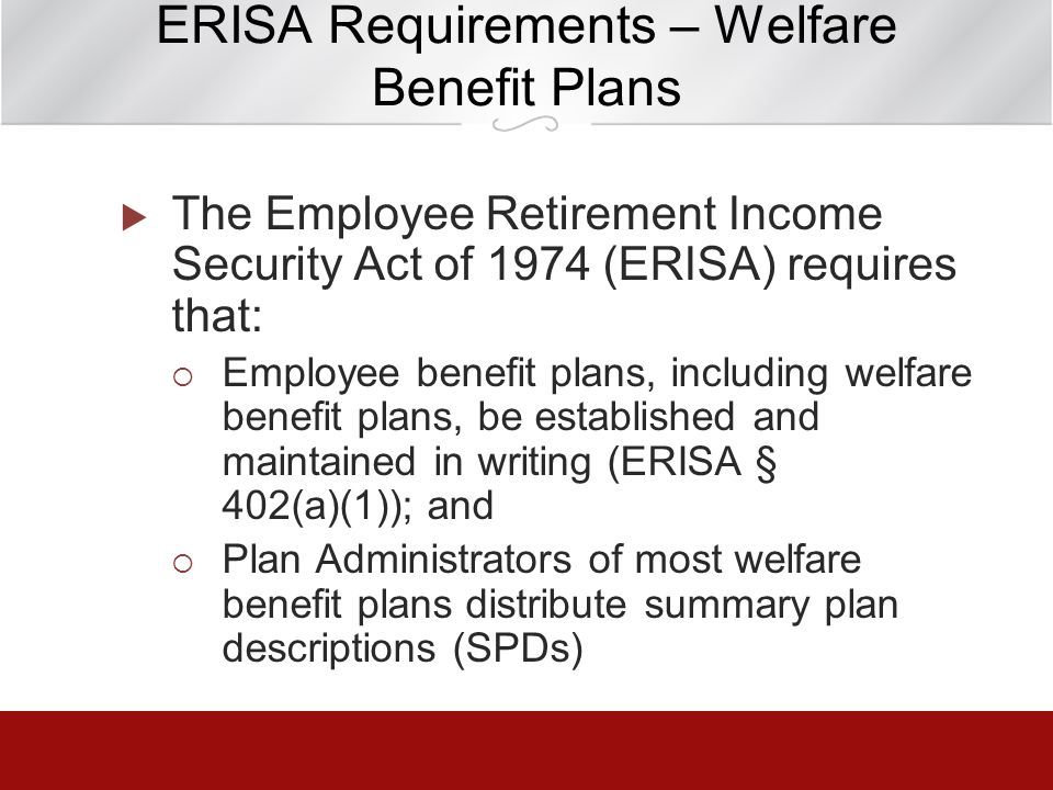 ERISA Requirements – Welfare Benefit Plans The Employee Retirement Income Security Act of 1974 (ERISA) requires that: Employee benefit plans, includin