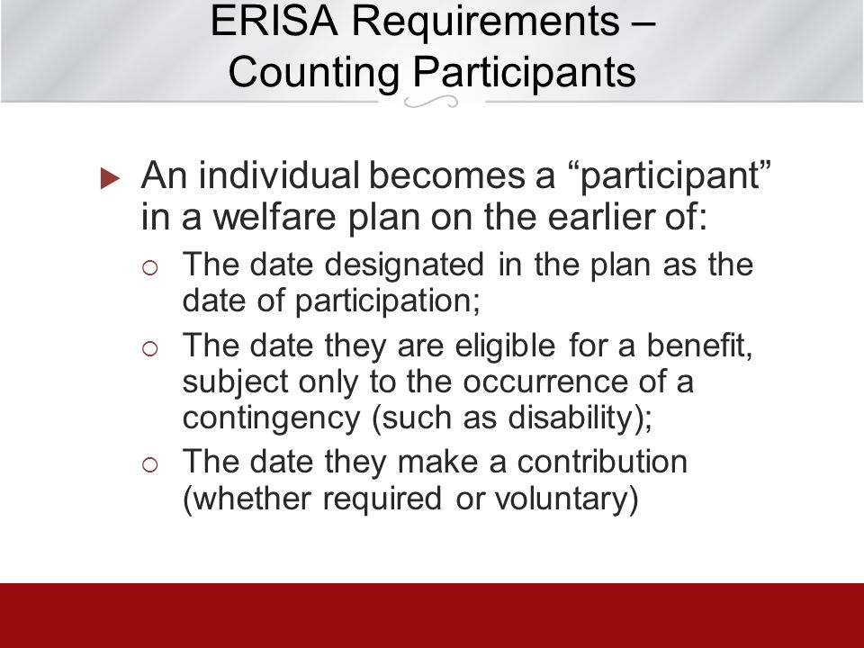 ERISA Requirements – Counting Participants An individual becomes a participant in a welfare plan on the earlier of: The date designated in the plan as
