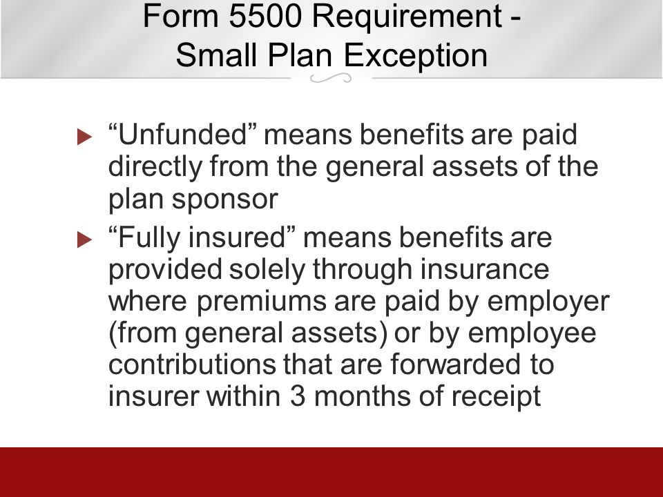 Form 5500 Requirement - Small Plan Exception Unfunded means benefits are paid directly from the general assets of the plan sponsor Fully insured means