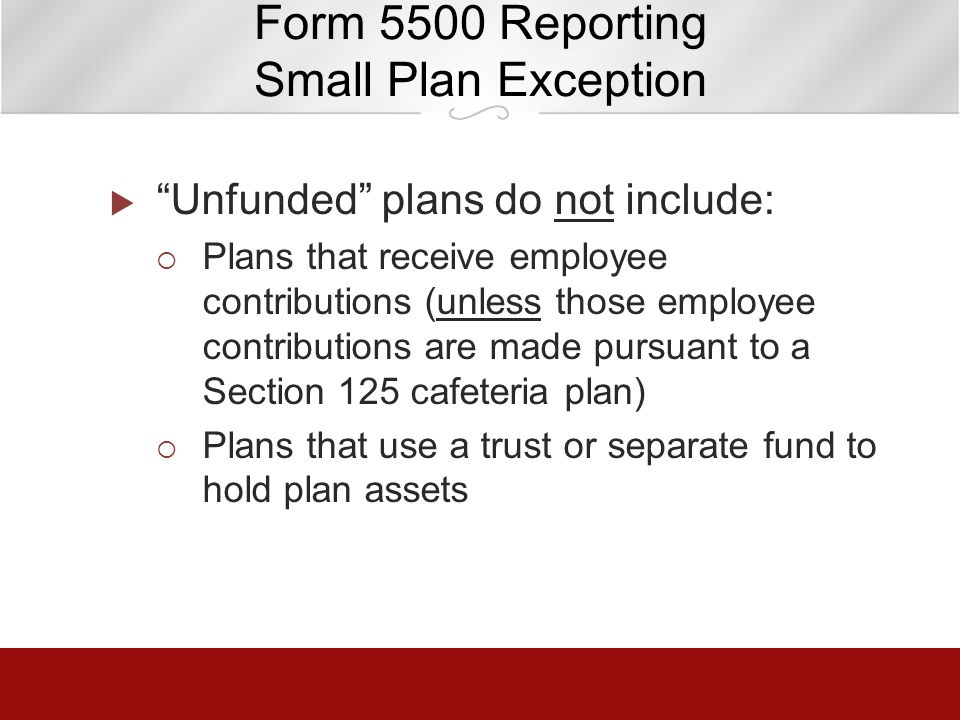 Form 5500 Reporting Small Plan Exception Unfunded plans do not include: Plans that receive employee contributions (unless those employee contributions