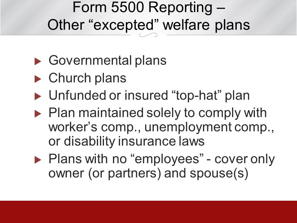 Form 5500 Reporting – Other excepted welfare plans Governmental plans Church plans Unfunded or insured top-hat plan Plan maintained solely to comply w